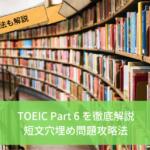 【TOEIC Part 6徹底解説】点数があがる攻略のコツと勉強法の紹介【長文穴埋め問題で着実に得点していこう】