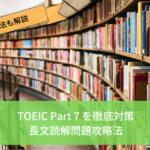 【TOEIC Part 7徹底解説】点数があがる攻略のコツと勉強法の紹介【長文読解問題は対策ができる】